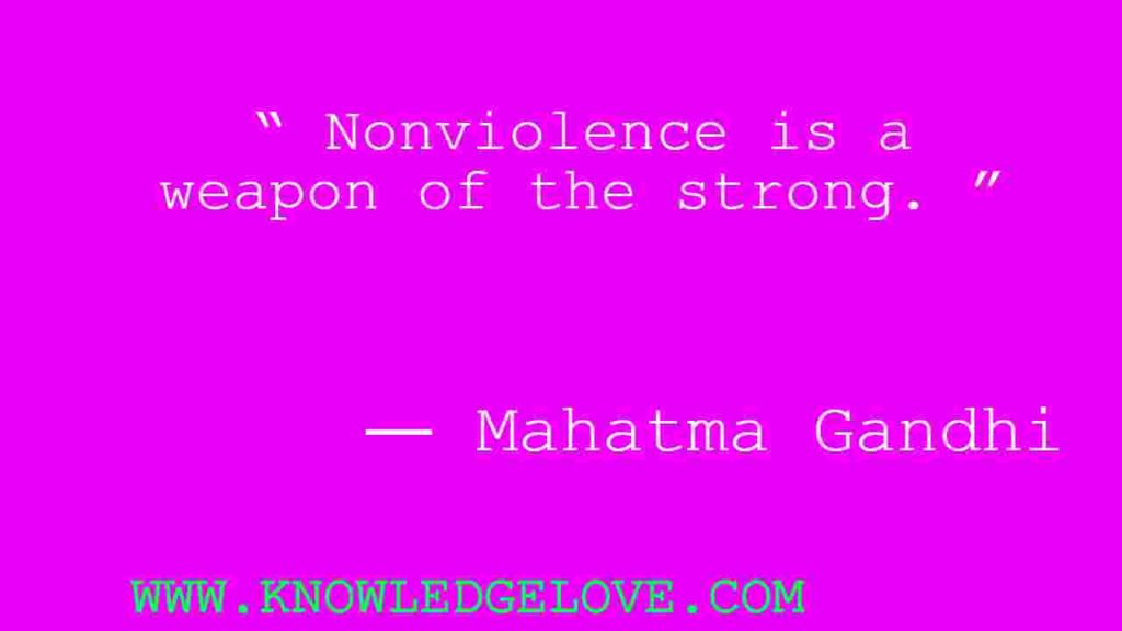 """ Nonviolence is a weapon of the strong. """
