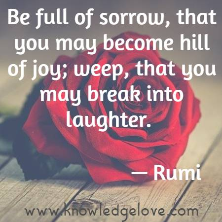 Be full of sorrow, that you may become hill of joy; weep, that you may break into laughter.