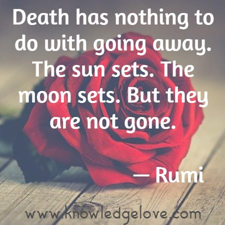 Death has nothing to do with going away. The sun sets. The moon sets. But they are not gone.