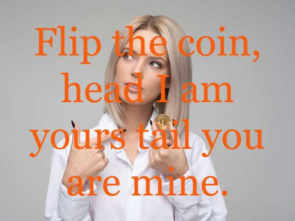Flip the coin, head I am yours tail you are mine.