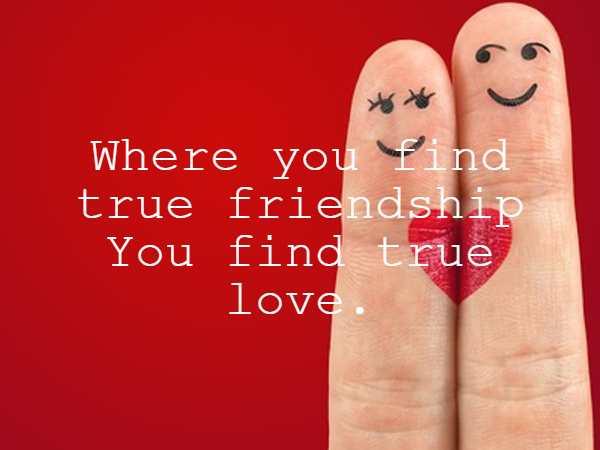 Where you find true friendship You find true love.