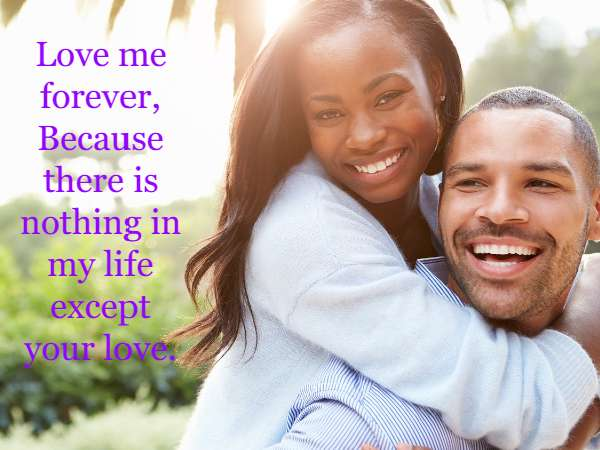 Love me forever, Because there is nothing in my life except your love.