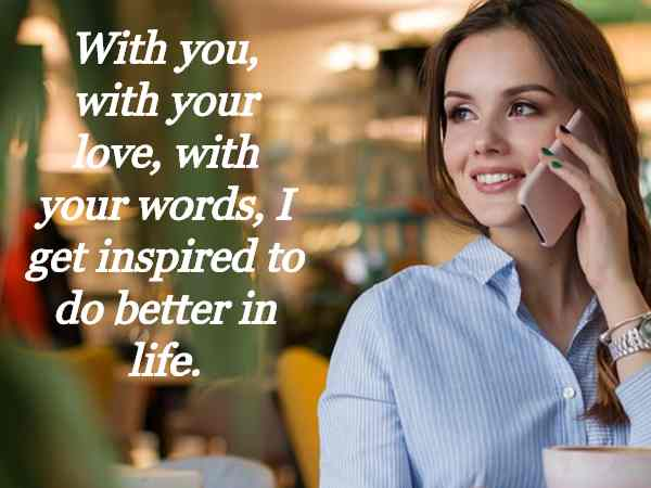 With you, with your love, with your words, I get inspired to do better in life.