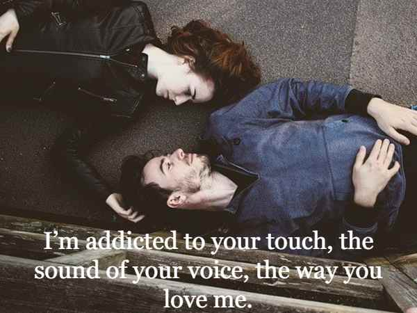 I'm addicted to your touch, the sound of your voice, the way you love me.