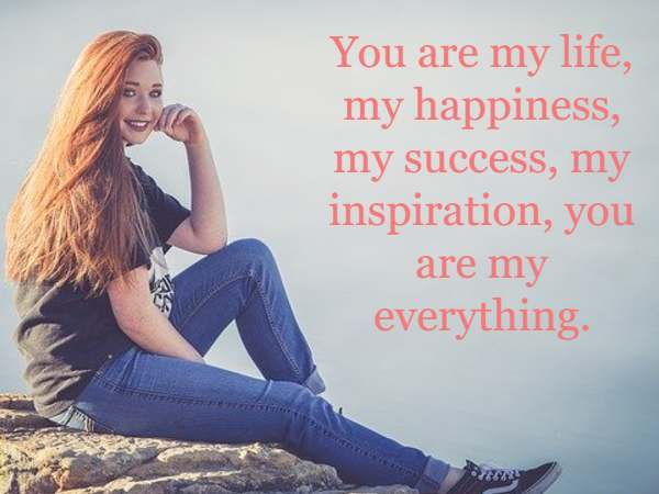 You are my life, my happiness, my success, my inspiration, you are my everything.