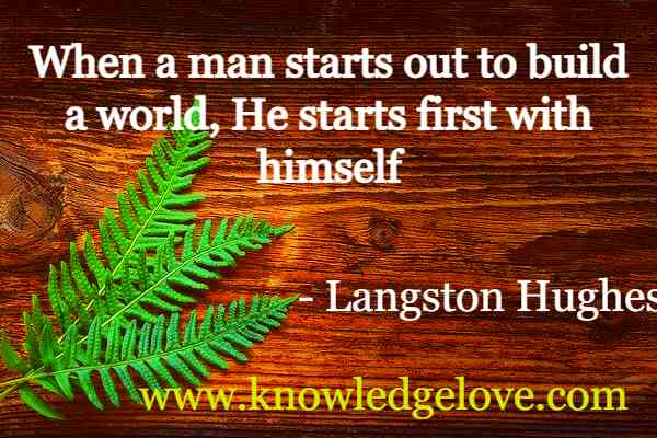 Langston Hughes Quotes When a man starts out to build a world, He starts first with himself