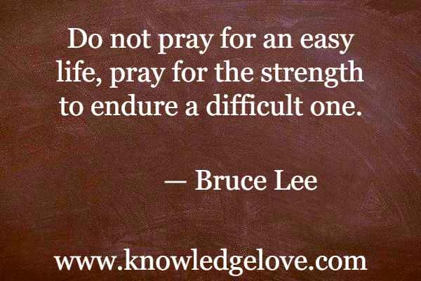 Bruce Lee Quotes - Do not pray for an easy life, pray for the strength to endure a difficult one.