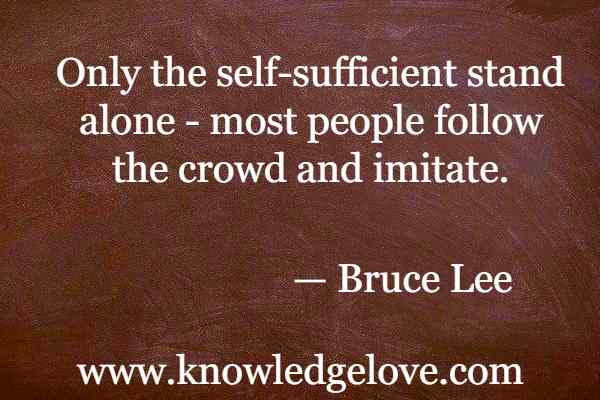 Bruce Lee Quotes - Only the self-sufficient stand alone - most people follow the crowd and imitate.